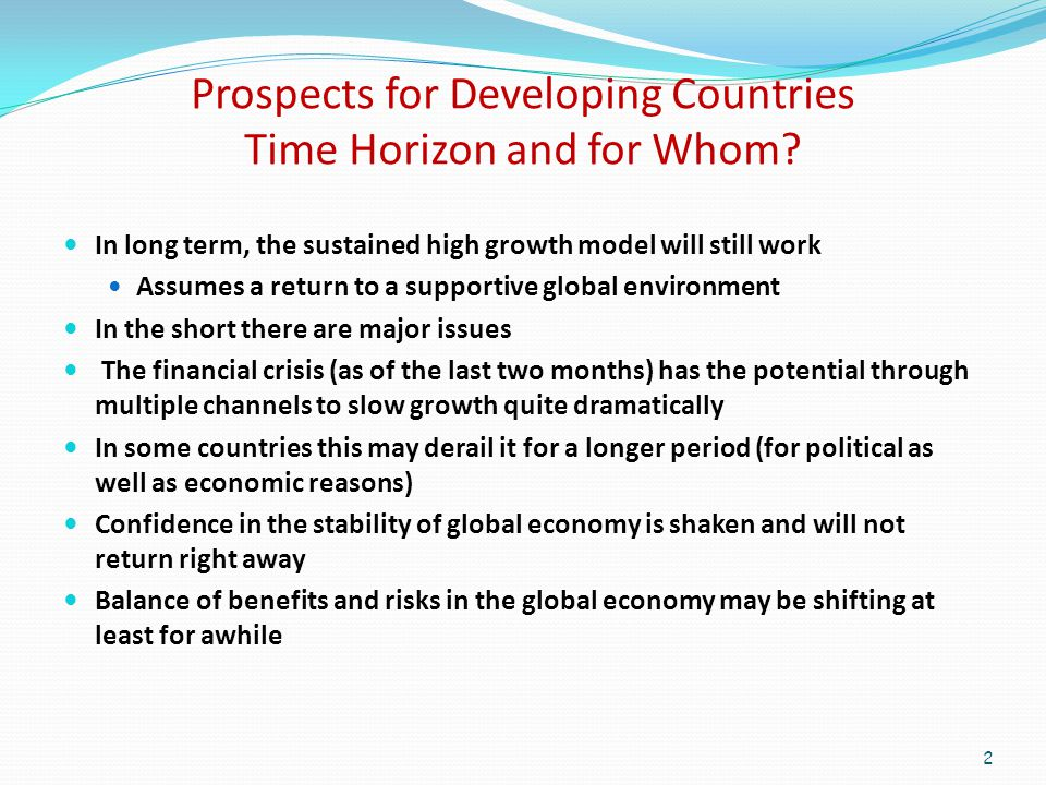 Developing Countries Up Until September Tough But Manageable Headwinds Food and energy price shock Food emergency for poor Major inflation issue – now abating Temporary balkanization of agriculture markets Global demand slowing But Negligible holdings of toxic assets Post 97-98 much stronger macroeconomic fundamentals Some asset bubbles