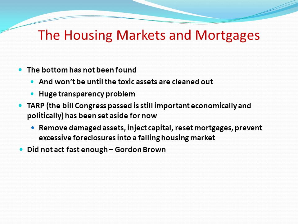 The Housing Markets and Mortgages The bottom has not been found And won't be until the toxic assets are cleaned out Huge transparency problem TARP (the bill Congress passed is still important economically and politically) has been set aside for now Remove damaged assets, inject capital, reset mortgages, prevent excessive foreclosures into a falling housing market Did not act fast enough – Gordon Brown