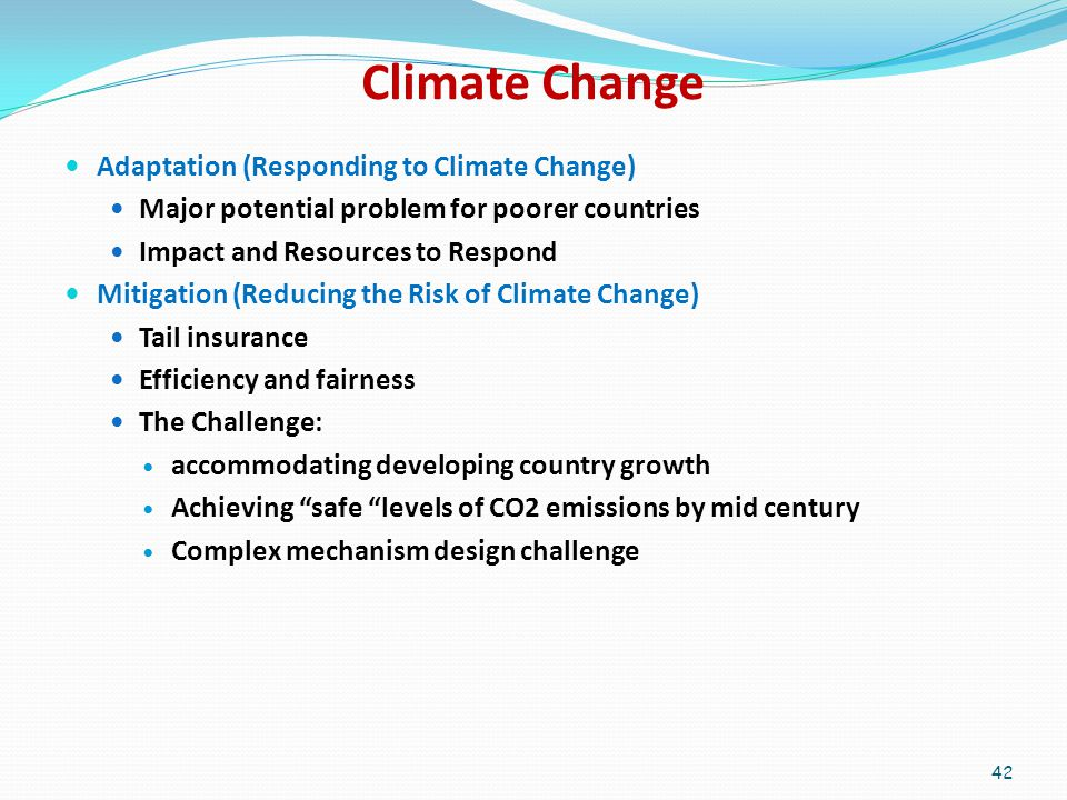 Climate Change Adaptation (Responding to Climate Change) Major potential problem for poorer countries Impact and Resources to Respond Mitigation (Reducing the Risk of Climate Change) Tail insurance Efficiency and fairness The Challenge: accommodating developing country growth Achieving safe levels of CO2 emissions by mid century Complex mechanism design challenge 42