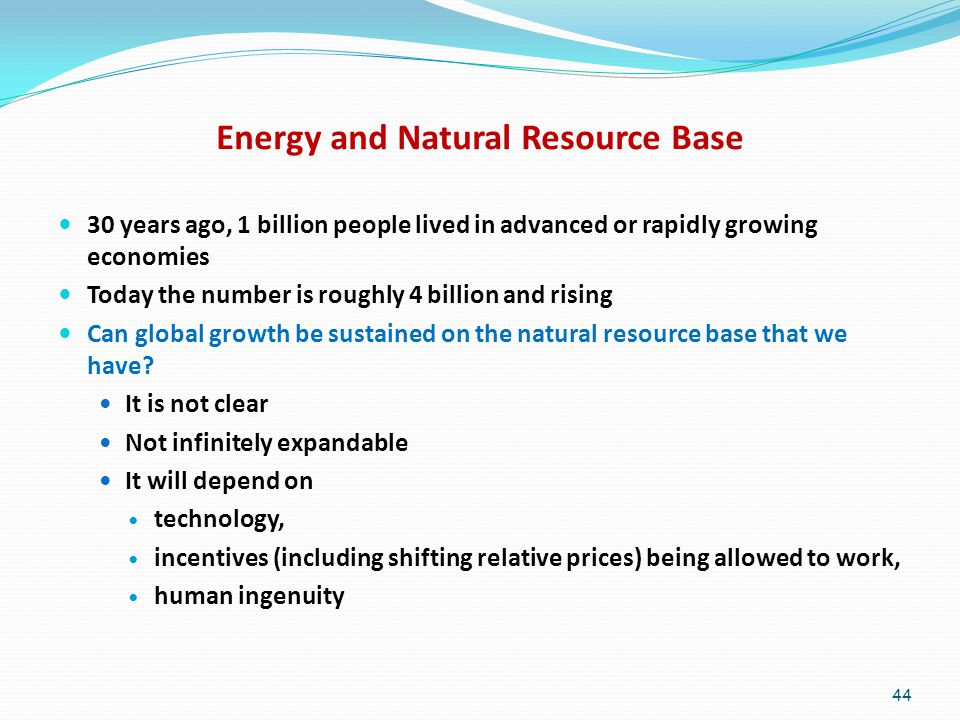Energy and Natural Resource Base 30 years ago, 1 billion people lived in advanced or rapidly growing economies Today the number is roughly 4 billion and rising Can global growth be sustained on the natural resource base that we have.