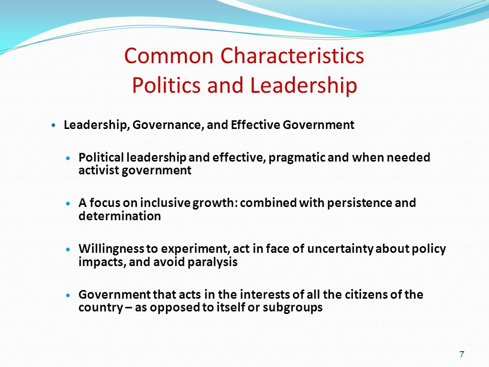 Common Characteristics Politics and Leadership Leadership, Governance, and Effective Government Political leadership and effective, pragmatic and when needed activist government A focus on inclusive growth: combined with persistence and determination Willingness to experiment, act in face of uncertainty about policy impacts, and avoid paralysis Government that acts in the interests of all the citizens of the country – as opposed to itself or subgroups 7
