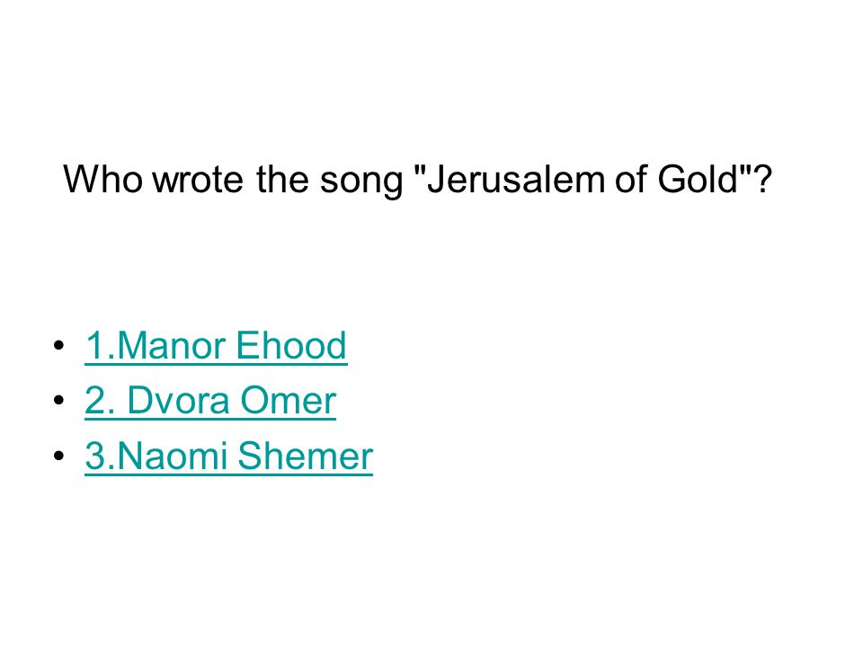 Who wrote the song Jerusalem of Gold ? 1.Manor Ehood 2. Dvora Omer 3.Naomi Shemer
