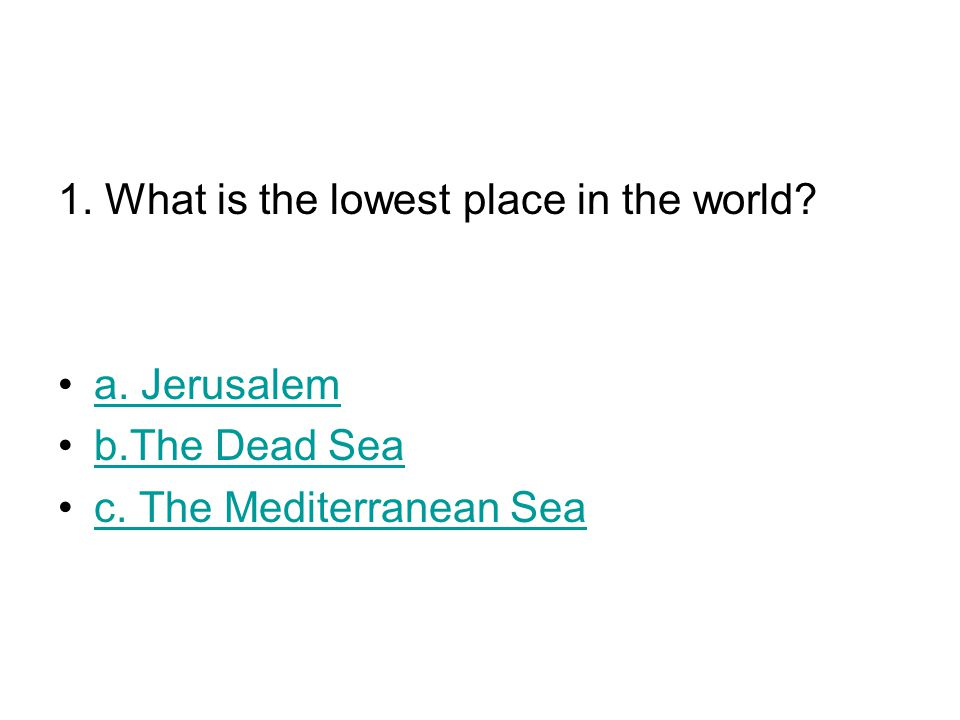 1. What is the lowest place in the world? a. Jerusalem b.The Dead Sea c. The Mediterranean Seac. The Mediterranean Sea