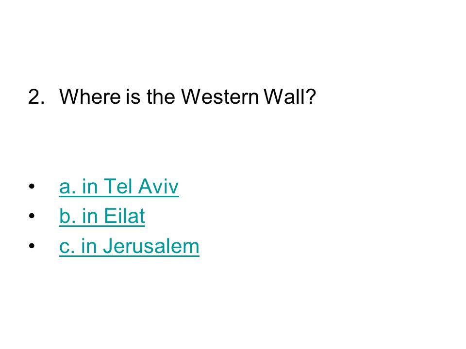 2.Where is the Western Wall a. in Tel Aviv b. in Eilat c. in Jerusalem