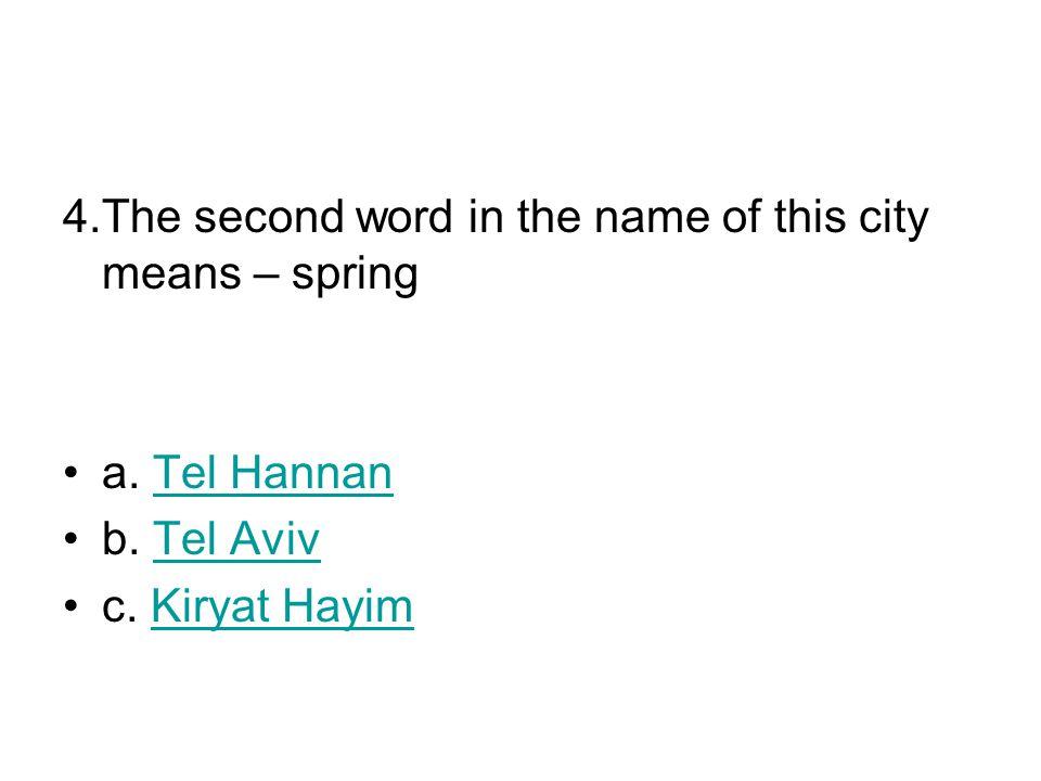 4.The second word in the name of this city means – spring a. Tel HannanTel Hannan b. Tel AvivTel Aviv c. Kiryat HayimKiryat Hayim