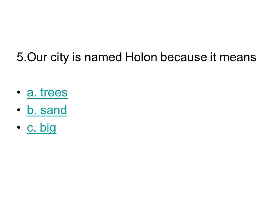 5.Our city is named Holon because it means a. trees b. sand c. big