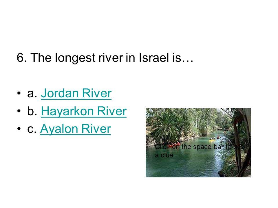 6. The longest river in Israel is… a. Jordan RiverJordan River b.