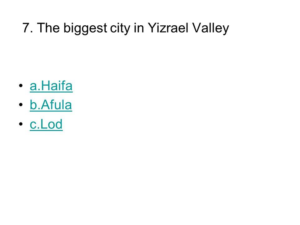 7. The biggest city in Yizrael Valley a.Haifa b.Afula c.Lod