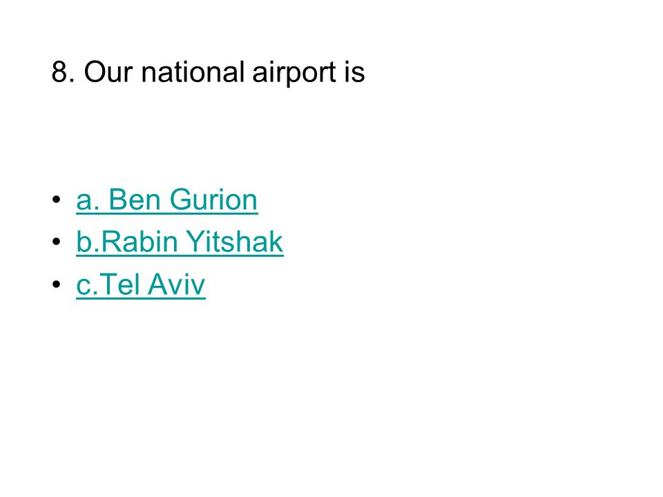 8. Our national airport is a. Ben Gurion b.Rabin Yitshak c.Tel Aviv