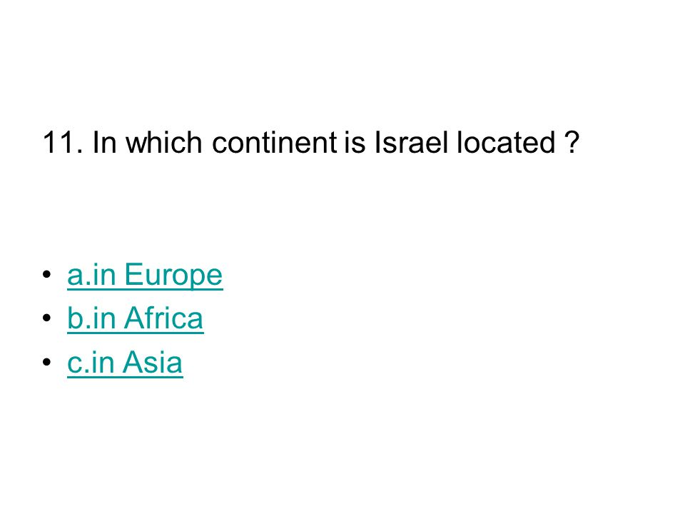 11. In which continent is Israel located a.in Europe b.in Africa c.in Asia