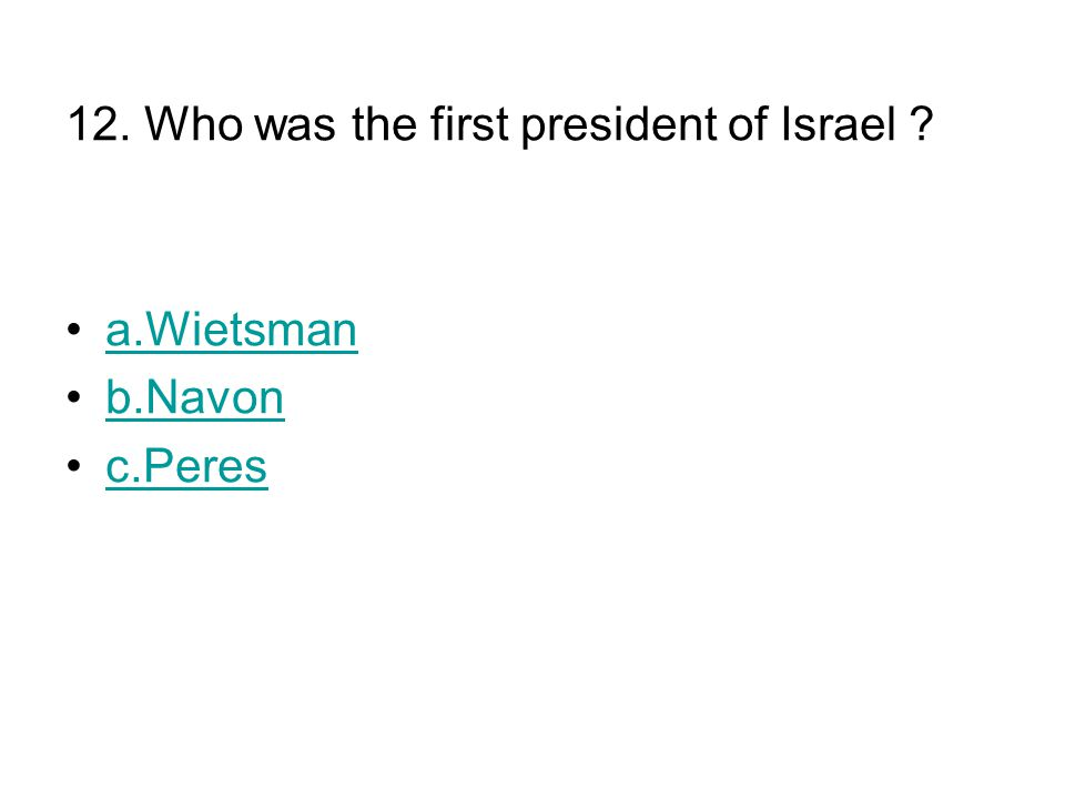 12. Who was the first president of Israel a.Wietsman b.Navon c.Peres