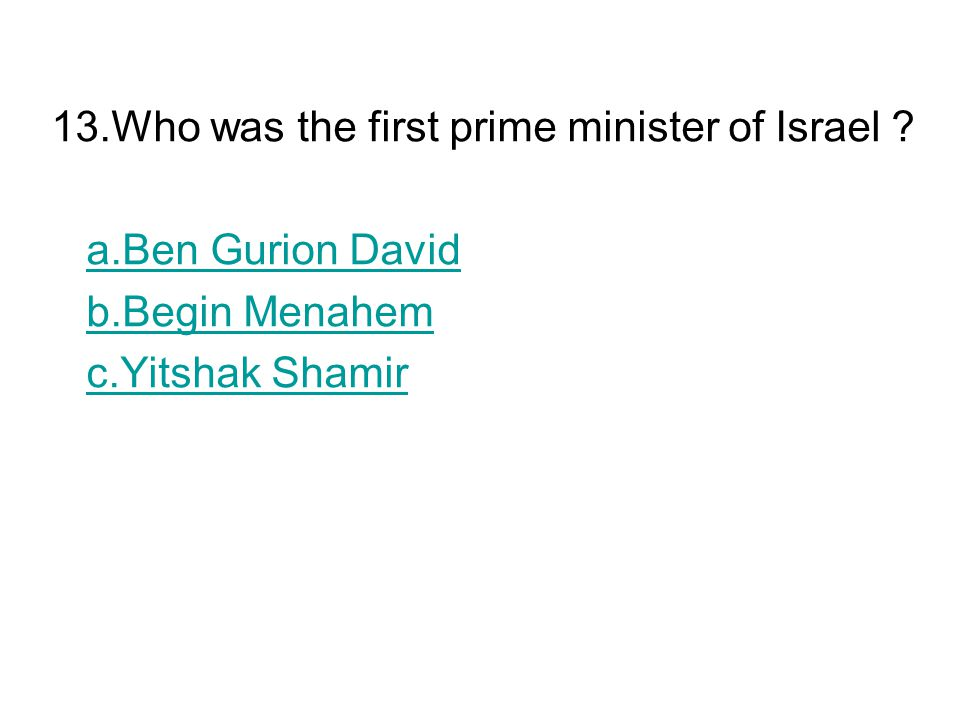 13.Who was the first prime minister of Israel ? a.Ben Gurion David b.Begin Menahem c.Yitshak Shamir