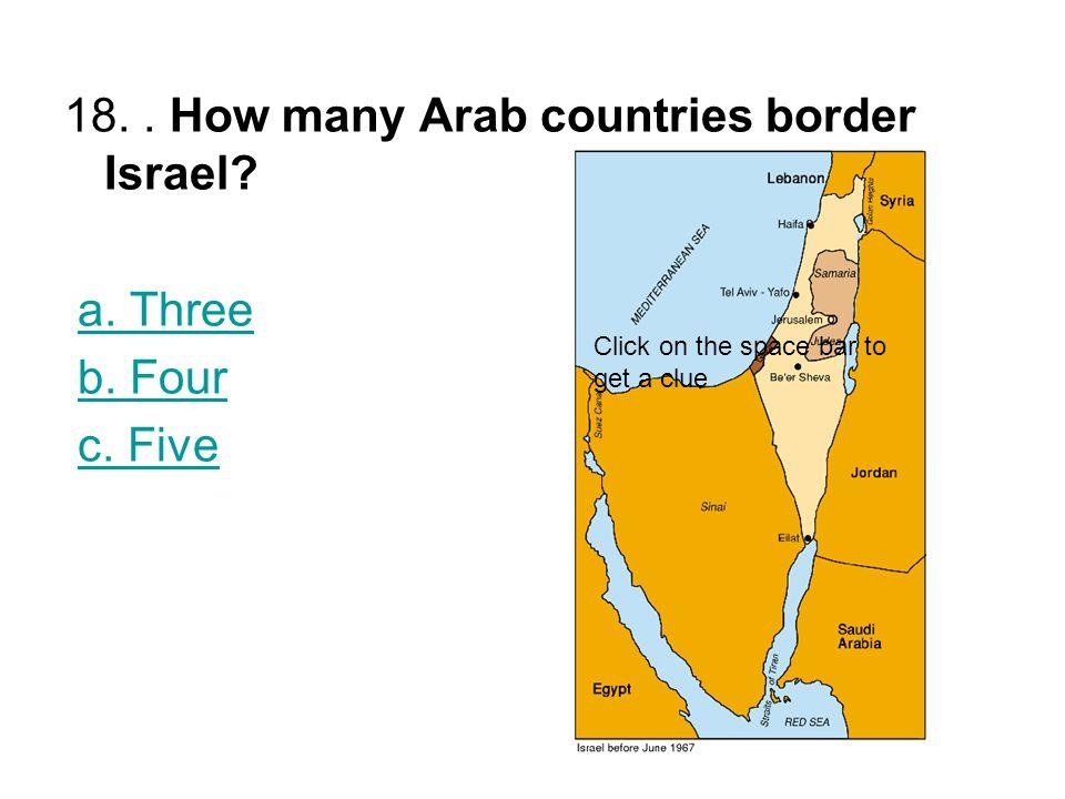 18.. How many Arab countries border Israel. a. Three b.