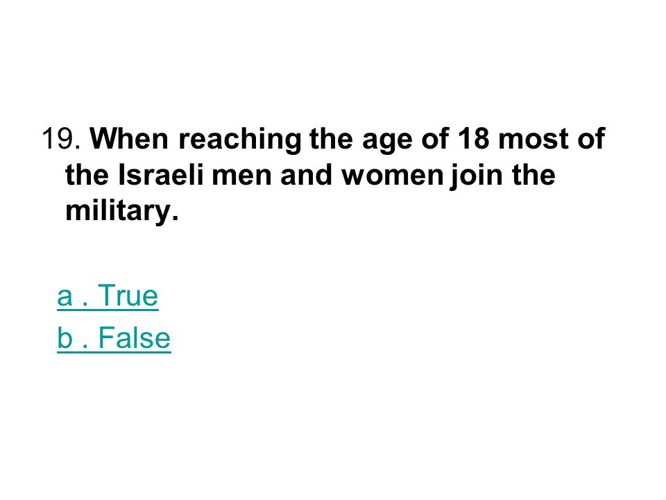 19. When reaching the age of 18 most of the Israeli men and women join the military.