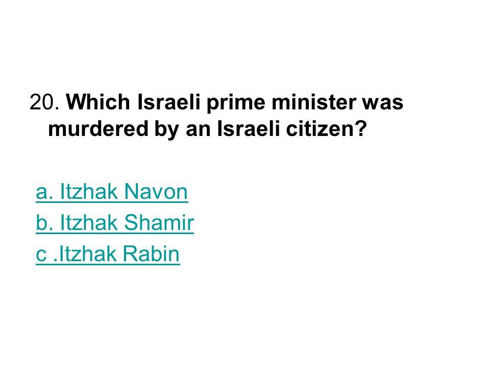 20. Which Israeli prime minister was murdered by an Israeli citizen? a. Itzhak Navon b. Itzhak Shamir c.Itzhak Rabin