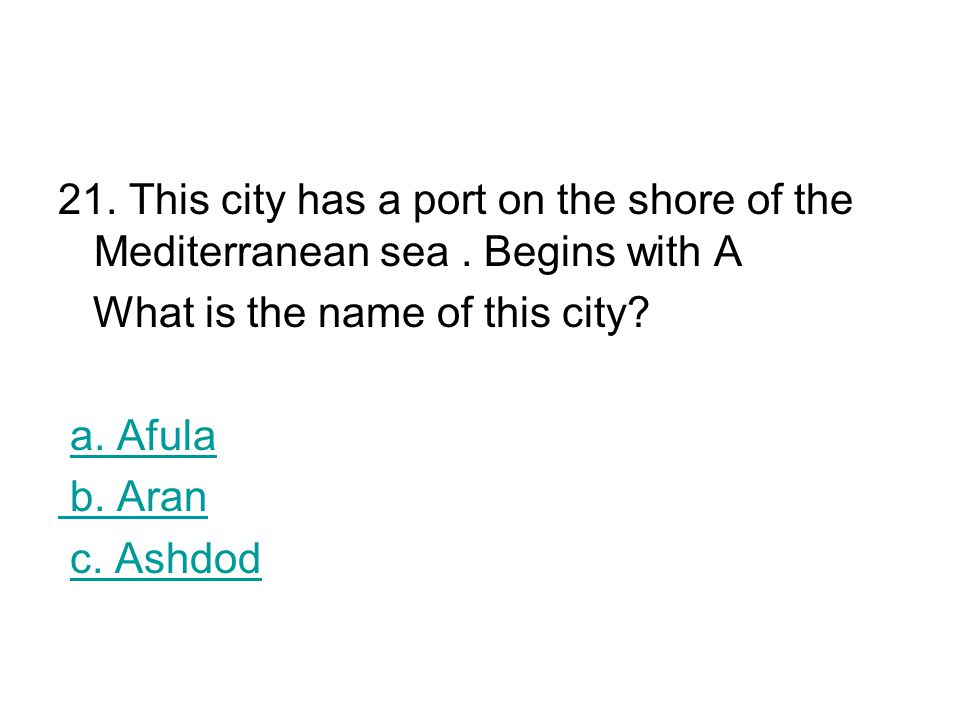 21. This city has a port on the shore of the Mediterranean sea. Begins with A What is the name of this city? a. Afula b. Aran c. Ashdod