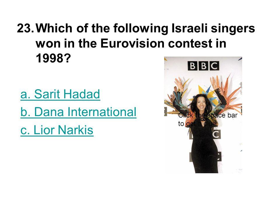 23.Which of the following Israeli singers won in the Eurovision contest in 1998? a. Sarit Hadada. Sarit Hadad b. Dana International c. Lior Narkisc. L