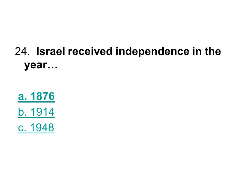 24. Israel received independence in the year… a. 1876 b. 1914 c. 1948