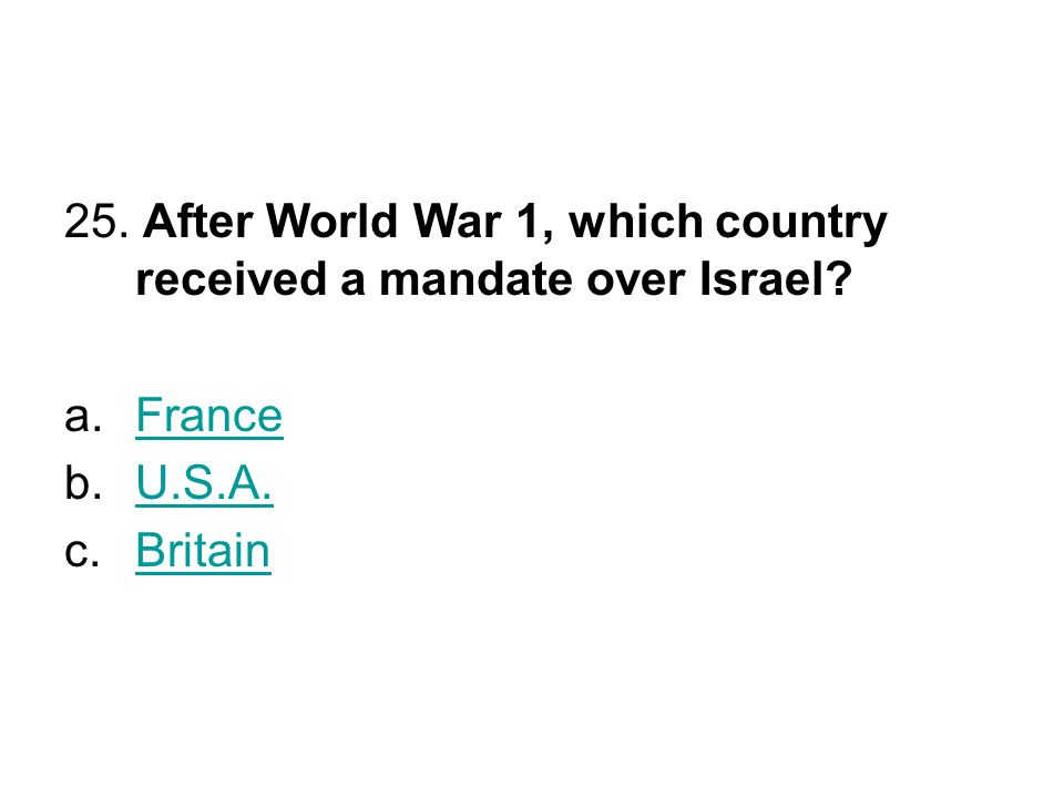 25. After World War 1, which country received a mandate over Israel? a.FranceFrance b.U.S.A.U.S.A. c.BritainBritain