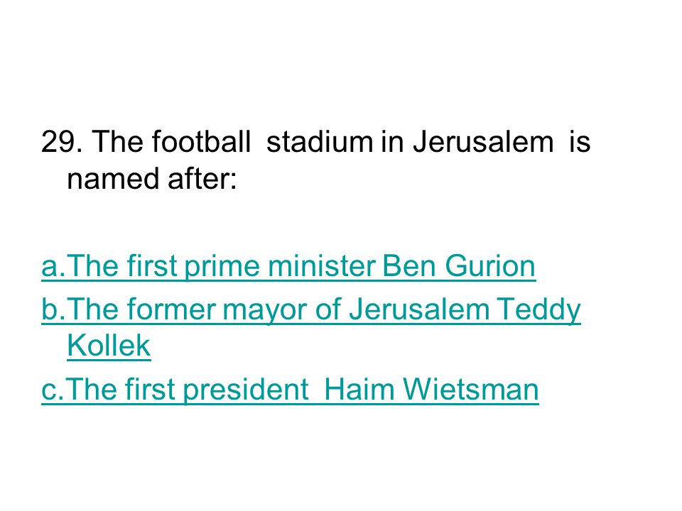 29. The football stadium in Jerusalem is named after: a.The first prime minister Ben Gurion b.The former mayor of Jerusalem Teddy Kollek c.The first p