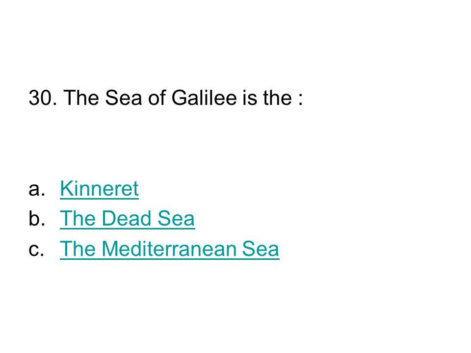 30. The Sea of Galilee is the : a.KinneretKinneret b.The Dead SeaThe Dead Sea c.The Mediterranean SeaThe Mediterranean Sea