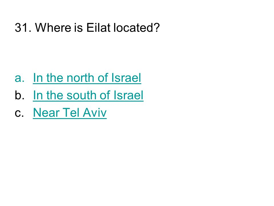 31. Where is Eilat located? a.In the north of IsraelIn the north of Israel b.In the south of IsraelIn the south of Israel c.Near Tel AvivNear Tel Aviv