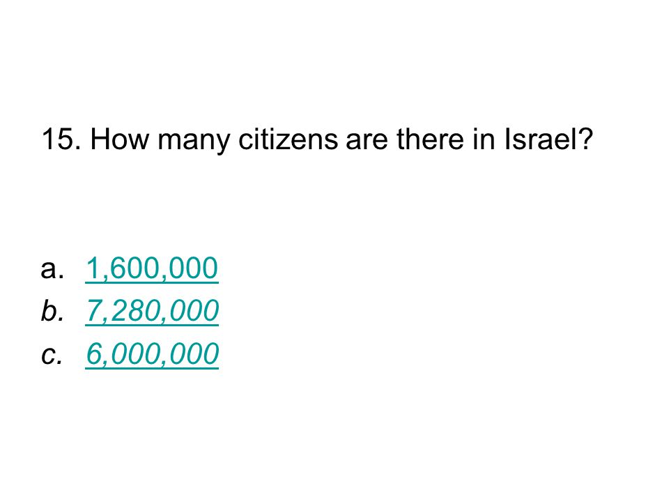 15. How many citizens are there in Israel? a.1,600,0001,600,000 b.7,280,0007,280,000 c.6,000,000 6,000,000