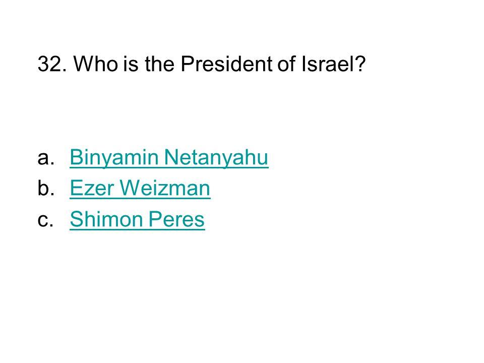 32. Who is the President of Israel? a.Binyamin NetanyahuBinyamin Netanyahu b.Ezer WeizmanEzer Weizman c.Shimon PeresShimon Peres