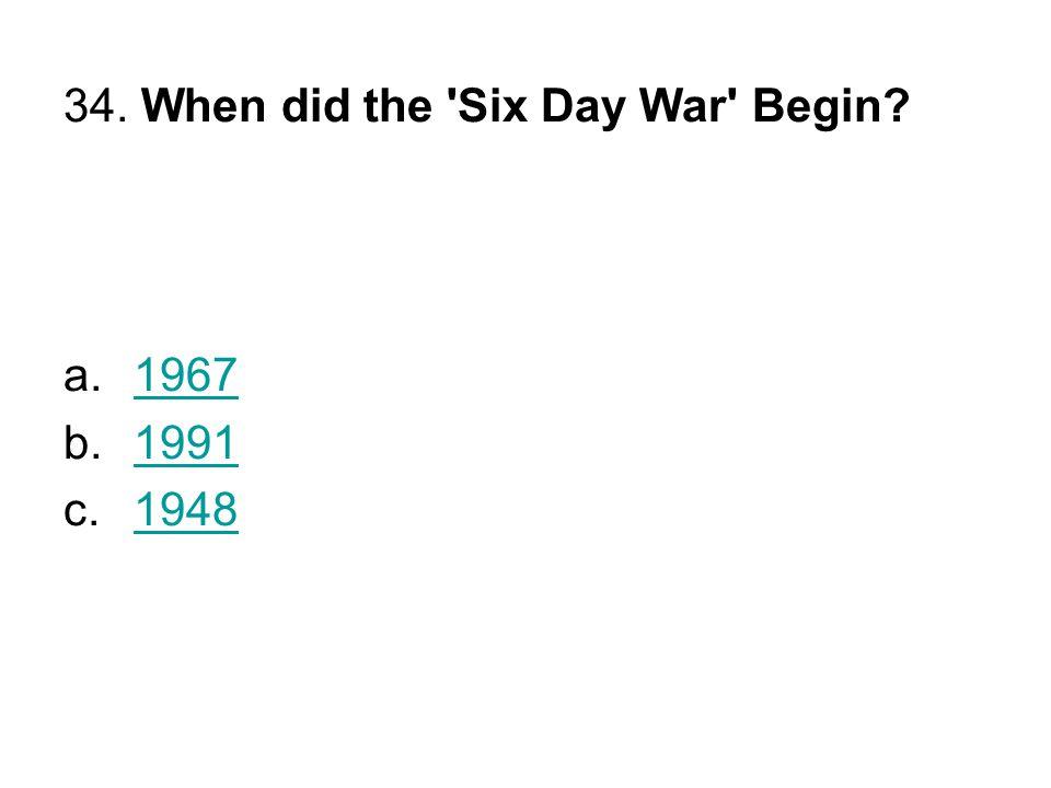 34. When did the Six Day War Begin? a.19671967 b.19911991 c.19481948