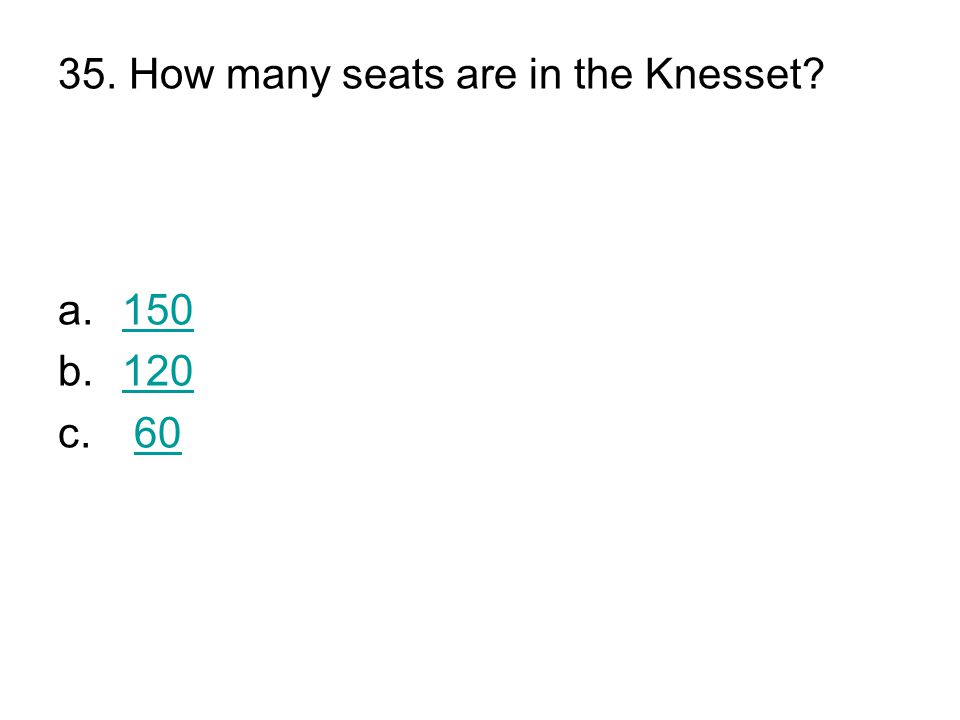 35. How many seats are in the Knesset a.150150 b.120120 c. 6060