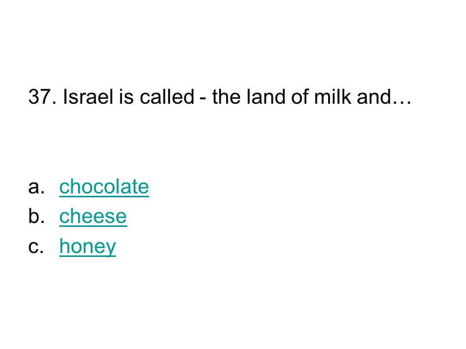 37. Israel is called - the land of milk and… a.chocolatechocolate b.cheesecheese c.honeyhoney