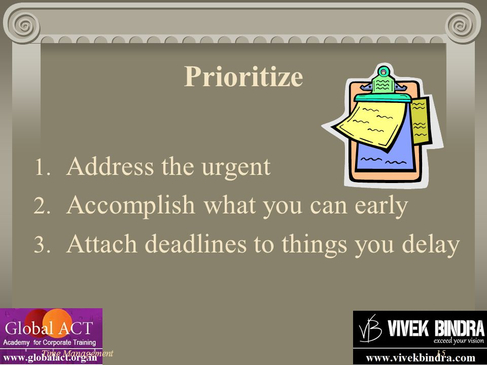 Time Management15 Prioritize 1. Address the urgent 2. Accomplish what you can early 3. Attach deadlines to things you delay