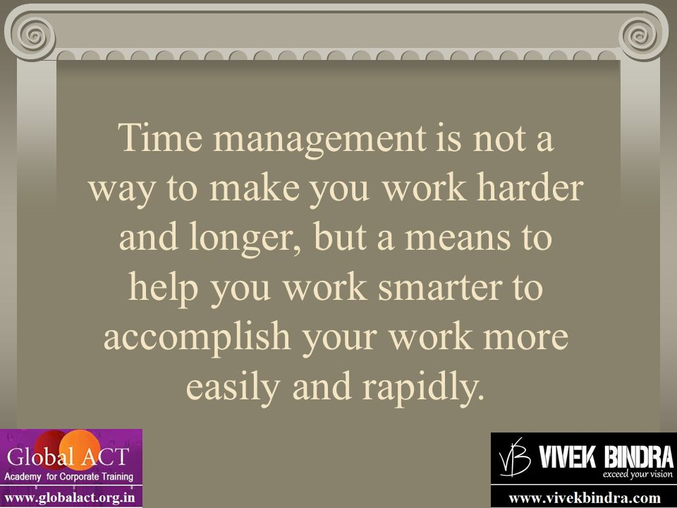Time management is not a way to make you work harder and longer, but a means to help you work smarter to accomplish your work more easily and rapidly.