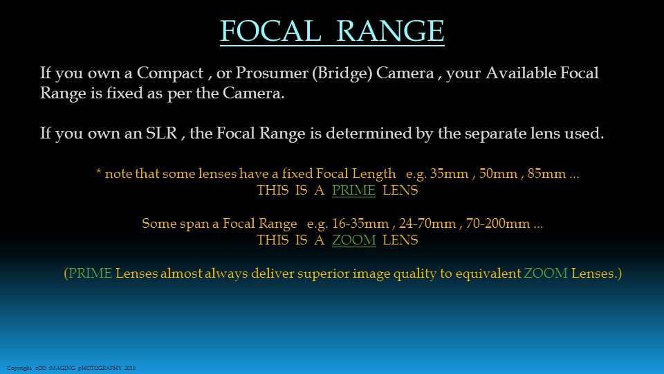 If you own a Compact, or Prosumer (Bridge) Camera, your Available Focal Range is fixed as per the Camera.