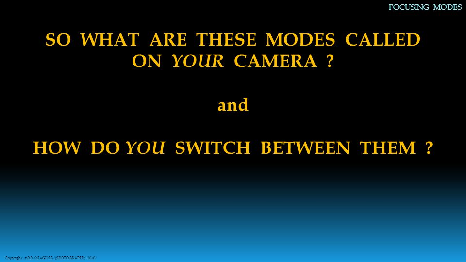 SO WHAT ARE THESE MODES CALLED ON YOUR CAMERA . and HOW DO YOU SWITCH BETWEEN THEM .