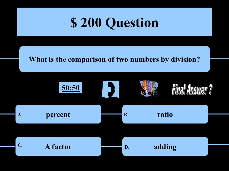 $ 100 Question What is the answer to a division problem? divisor quotient A.B. C.D. 50:50