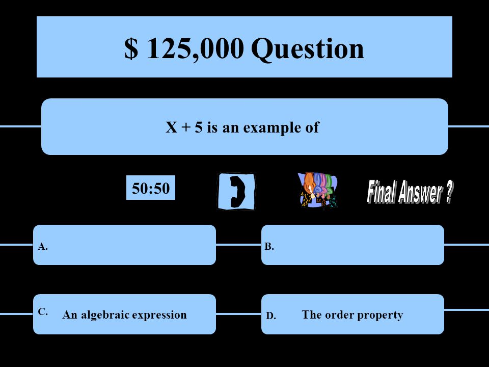 $ 125,000 Question X + 5 is an example of A functionMultiplicative inverse An algebraic expressionThe order property A.B.