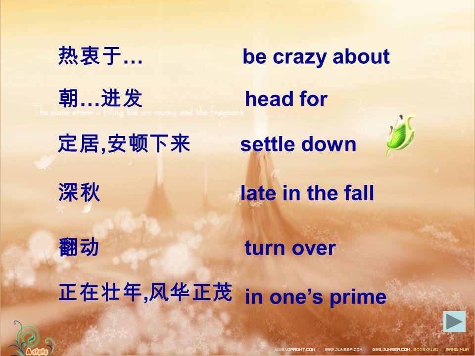 热衷于 … be crazy about 朝 … 进发 head for settle down 定居, 安顿下来 深秋 late in the fall 翻动 turn over 正在壮年, 风华正茂 in one's prime