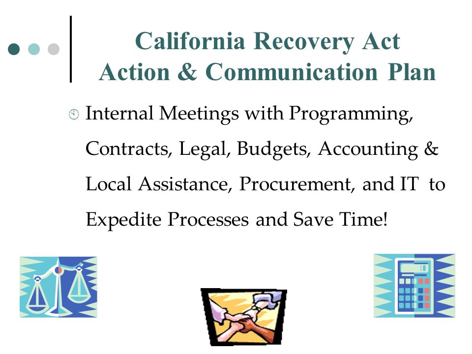 California Recovery Act Action & Communication Plan  Internal Meetings with Programming, Contracts, Legal, Budgets, Accounting & Local Assistance, Procurement, and IT to Expedite Processes and Save Time!