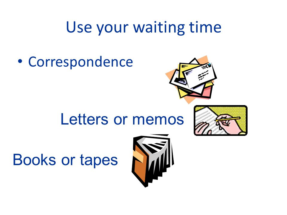 Use your waiting time Correspondence Letters or memos Books or tapes
