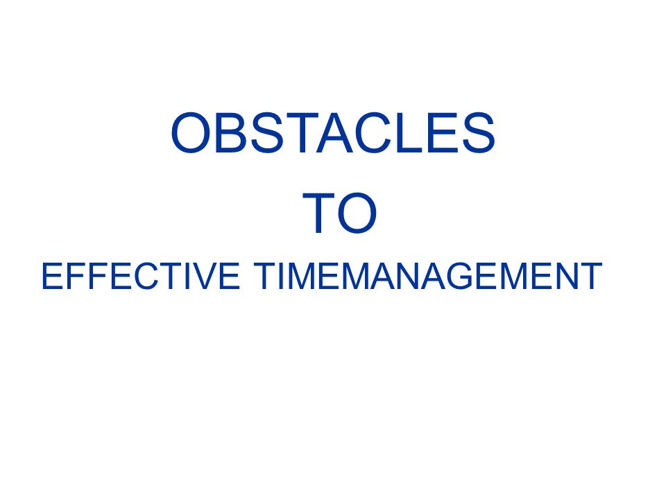 OBSTACLES TO EFFECTIVE TIMEMANAGEMENT