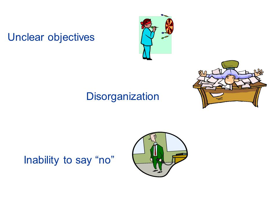 Unclear objectives Disorganization Inability to say no
