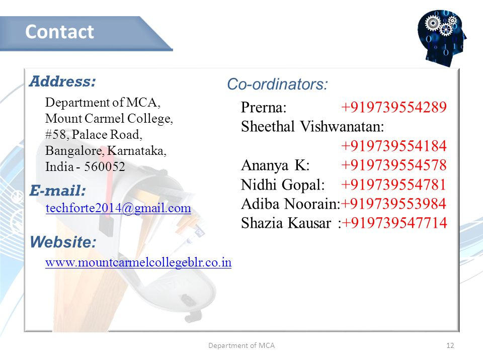Department of MCA12 Address: Contact Department of MCA, Mount Carmel College, #58, Palace Road, Bangalore, Karnataka, India - 560052 E-mail: techforte2014@gmail.com Website: www.mountcarmelcollegeblr.co.in Co-ordinators: Prerna: +919739554289 Sheethal Vishwanatan: +919739554184 Ananya K: +919739554578 Nidhi Gopal: +919739554781 Adiba Noorain:+919739553984 Shazia Kausar :+919739547714