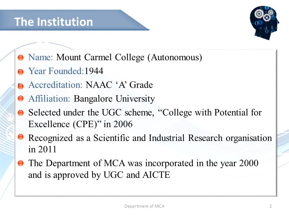Who We Are… Name: Mount Carmel College (Autonomous) Year Founded:1944 Accreditation: NAAC 'A' Grade Affiliation: Bangalore University Selected under the UGC scheme, College with Potential for Excellence (CPE) in 2006 Recognized as a Scientific and Industrial Research organisation in 2011 The Department of MCA was incorporated in the year 2000 and is approved by UGC and AICTE Department of MCA2 The Institution