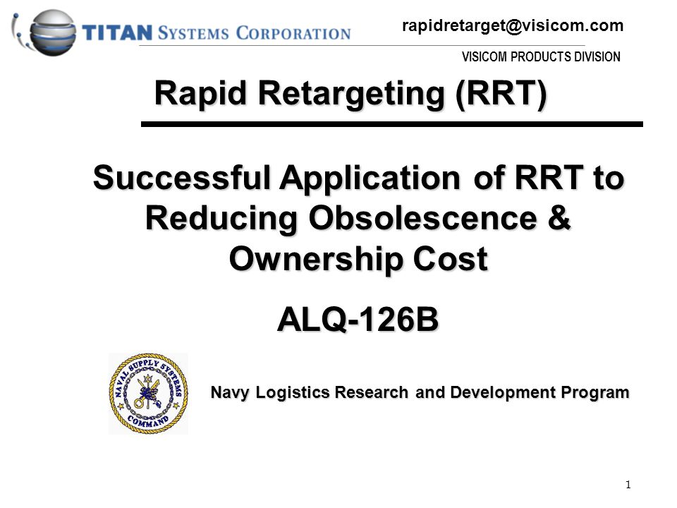 rapidretarget@visicom.com VISICOM PRODUCTS DIVISION 1 Successful Application of RRT to Reducing Obsolescence & Ownership Cost ALQ-126B Navy Logistics Research and Development Program Rapid Retargeting (RRT)