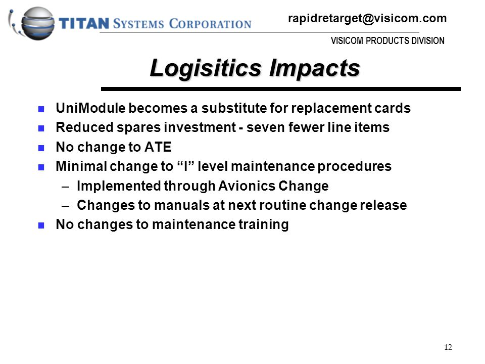 rapidretarget@visicom.com VISICOM PRODUCTS DIVISION 12 Logisitics Impacts UniModule becomes a substitute for replacement cards Reduced spares investment - seven fewer line items No change to ATE Minimal change to I level maintenance procedures –Implemented through Avionics Change –Changes to manuals at next routine change release No changes to maintenance training