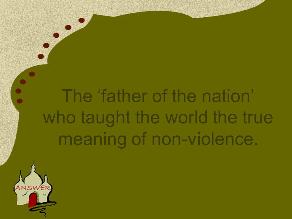 The 'father of the nation' who taught the world the true meaning of non-violence.
