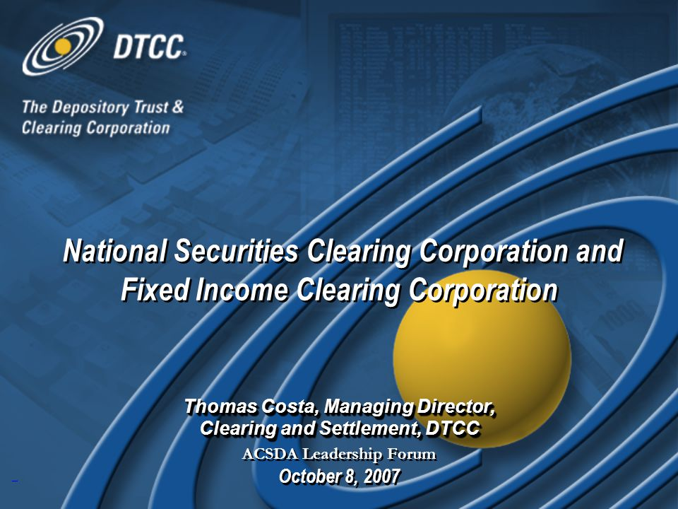 1 Thomas Costa, Managing Director, Clearing and Settlement, DTCC ACSDA Leadership Forum October 8, 2007 Thomas Costa, Managing Director, Clearing and Settlement, DTCC ACSDA Leadership Forum October 8, 2007 National Securities Clearing Corporation and Fixed Income Clearing Corporation National Securities Clearing Corporation and Fixed Income Clearing Corporation