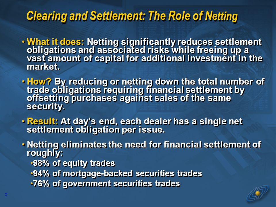 14 Clearing and Settlement: The Role of N etting What it does: Netting significantly reduces settlement obligations and associated risks while freeing up a vast amount of capital for additional investment in the market.