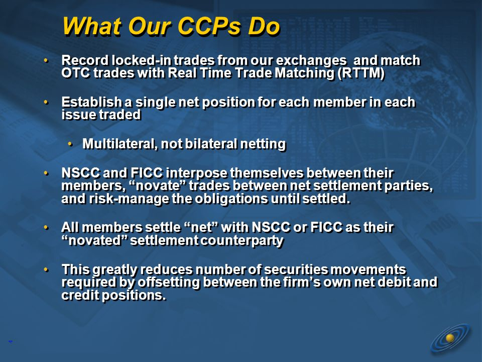 4 What Our CCPs Do Record locked-in trades from our exchanges and match OTC trades with Real Time Trade Matching (RTTM) Establish a single net position for each member in each issue traded Multilateral, not bilateral netting NSCC and FICC interpose themselves between their members, novate trades between net settlement parties, and risk-manage the obligations until settled.
